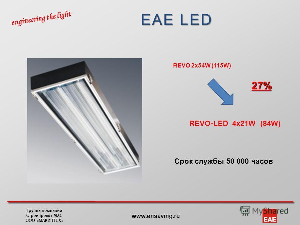 EAE LED engineering the light Группа компаний Стройпроект-М.О. ООО «МАКИНТЕХ» www.ensaving.ru REVO 2x54W (115W) REVO-LED 4x21W (84W) 27% Срок службы 50 000 часов