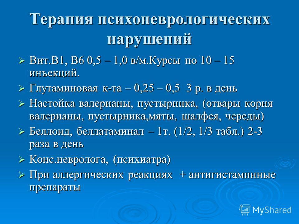 Терапия психоневрологических нарушений Вит.В1, В6 0,5 – 1,0 в/м.Курсы по 10 – 15 инъекций. Вит.В1, В6 0,5 – 1,0 в/м.Курсы по 10 – 15 инъекций. Глутаминовая к-та – 0,25 – 0,5 3 р. в день Глутаминовая к-та – 0,25 – 0,5 3 р. в день Настойка валерианы, п