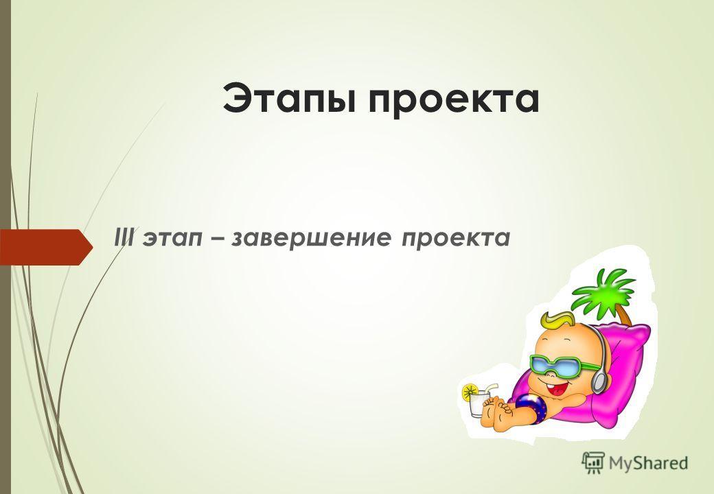 Этапы проекта III этап – завершение проекта