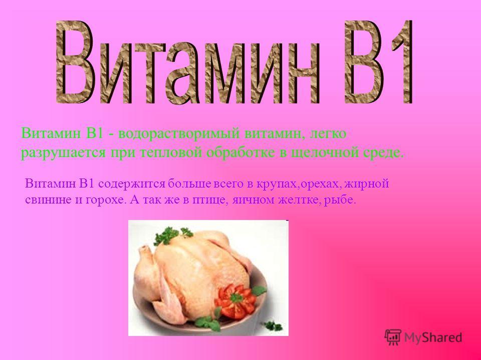 Витамин B1 - водорастворимый витамин, легко разрушается при тепловой обработке в щелочной среде. Витамин В1 содержится больше всего в крупах,орехах, жирной свинине и горохе. А так же в птице, яичном желтке, рыбе.