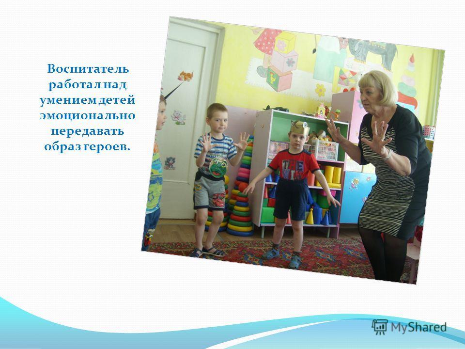 Воспитатель работал над умением детей эмоционально передавать образ героев.