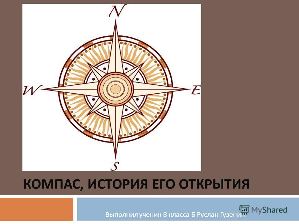 КОМПАС, ИСТОРИЯ ЕГО ОТКРЫТИЯ Выполнил ученик 8 класса Б Руслан Гузенин