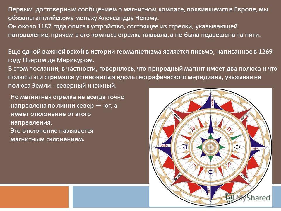 Первым достоверным сообщением о магнитном компасе, появившемся в Европе, мы обязаны английскому монаху Александру Некэму. Он около 1187 года описал устройство, состоящее из стрелки, указывающей направление, причем в его компасе стрелка плавала, а не