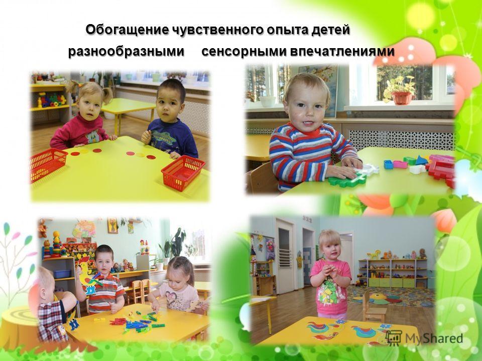 Обогащение чувственного опыта детей Обогащение чувственного опыта детей разнообразными сенсорными впечатлениями разнообразными сенсорными впечатлениями