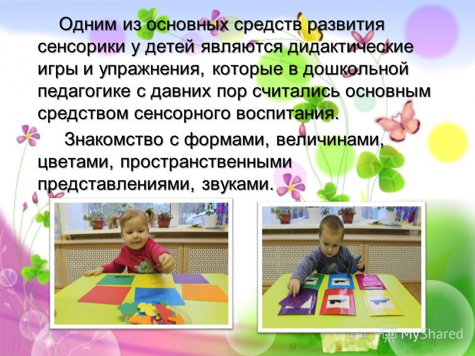 Одним из основных средств развития сенсорики у детей являются дидактические игры и упражнения, которые в дошкольной педагогике с давних пор считались основным средством сенсорного воспитания. Одним из основных средств развития сенсорики у детей являю