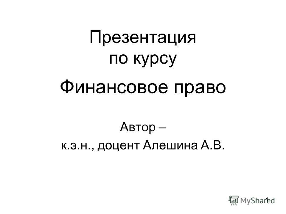 1 Презентация по курсу Финансовое право Автор – к.э.н., доцент Алешина А.В.