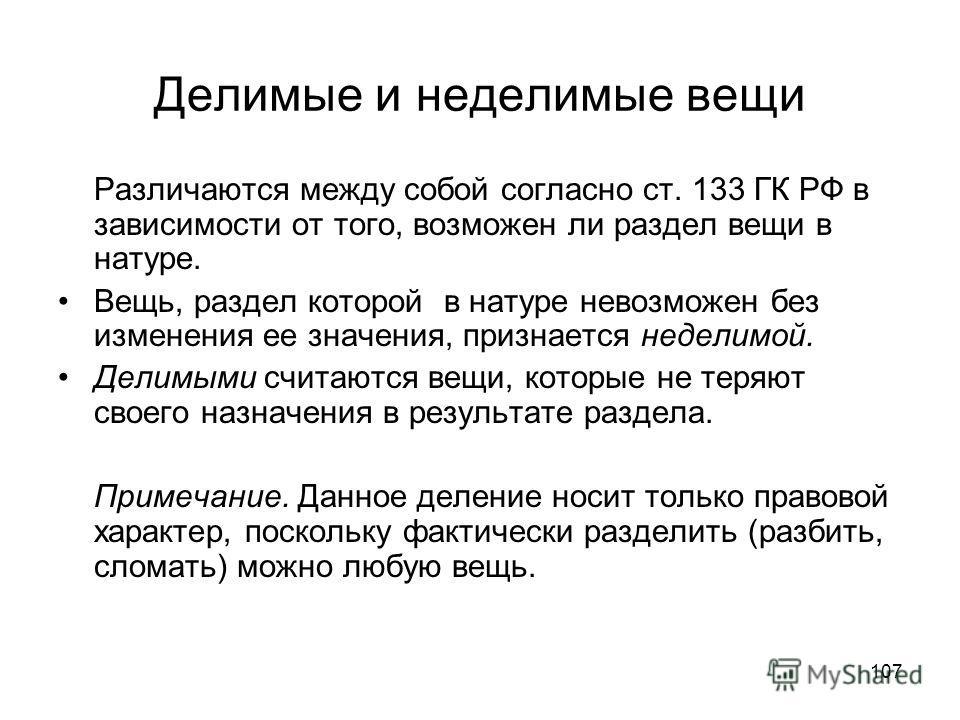 107 Делимые и неделимые вещи Различаются между собой согласно ст. 133 ГК РФ в зависимости от того, возможен ли раздел вещи в натуре. Вещь, раздел которой в натуре невозможен без изменения ее значения, признается неделимой. Делимыми считаются вещи, ко