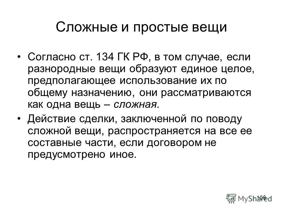 108 Сложные и простые вещи Согласно ст. 134 ГК РФ, в том случае, если разнородные вещи образуют единое целое, предполагающее использование их по общему назначению, они рассматриваются как одна вещь – сложная. Действие сделки, заключенной по поводу сл