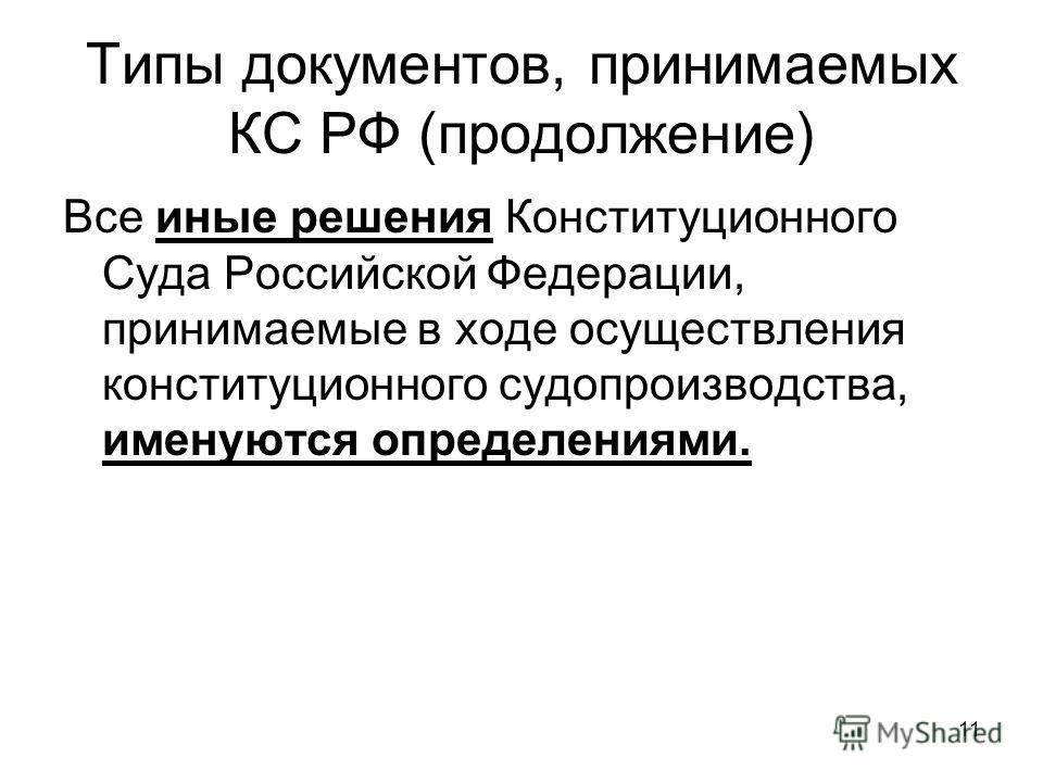 11 Все иные решения Конституционного Суда Российской Федерации, принимаемые в ходе осуществления конституционного судопроизводства, именуются определениями. Типы документов, принимаемых КС РФ (продолжение)