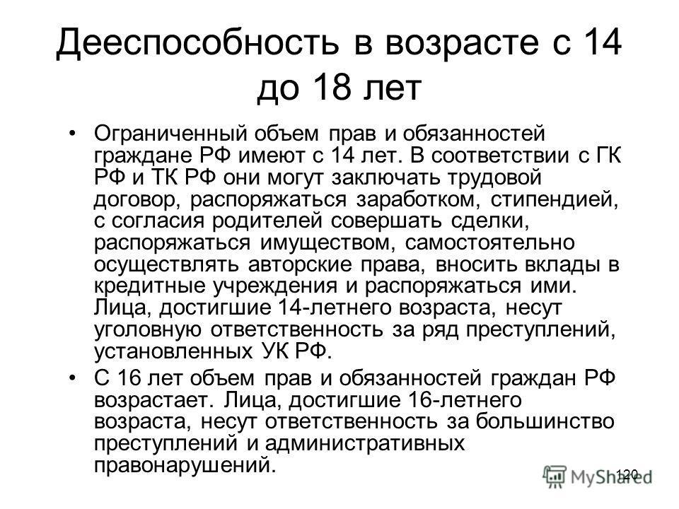 120 Дееспособность в возрасте с 14 до 18 лет Ограниченный объем прав и обязанностей граждане РФ имеют с 14 лет. В соответствии с ГК РФ и ТК РФ они могут заключать трудовой договор, распоряжаться заработком, стипендией, с согласия родителей совершать