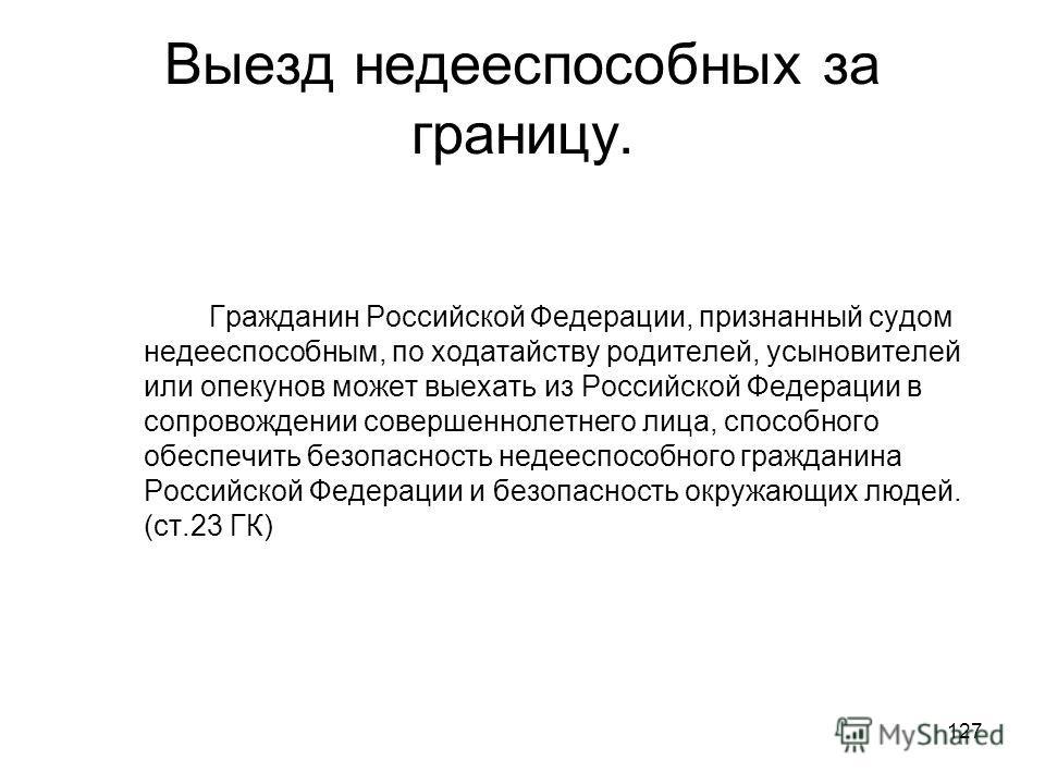 127 Выезд недееспособных за границу. Гражданин Российской Федерации, признанный судом недееспособным, по ходатайству родителей, усыновителей или опекунов может выехать из Российской Федерации в сопровождении совершеннолетнего лица, способного обеспеч