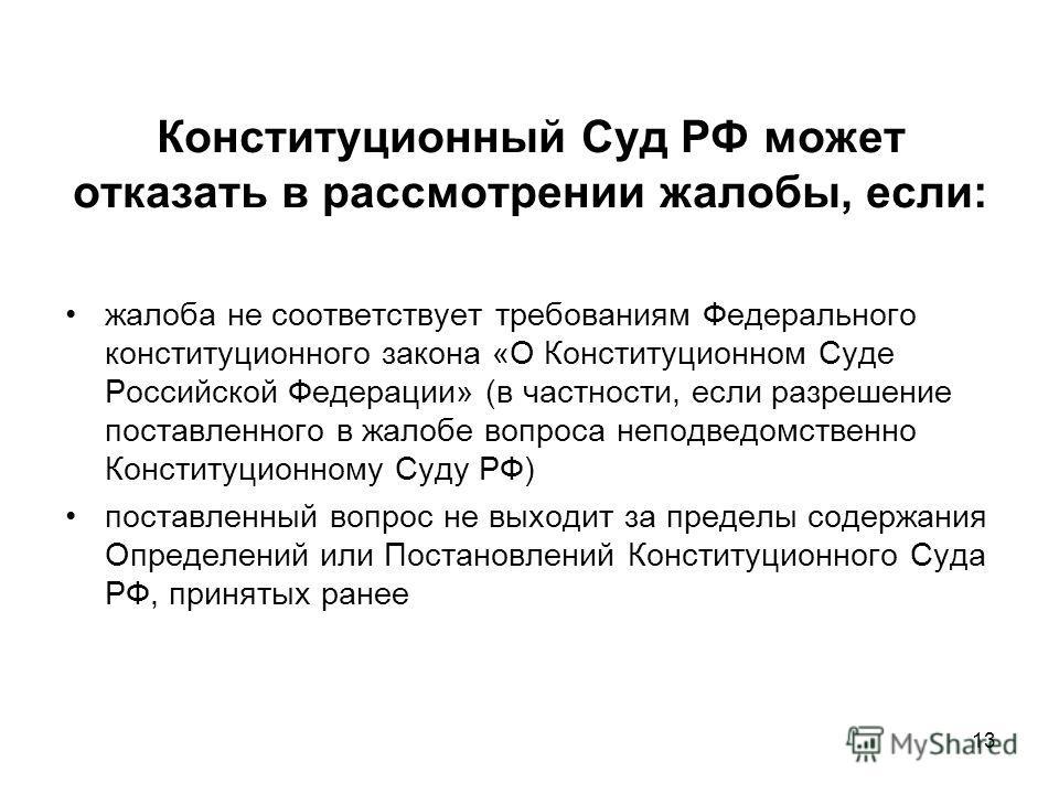 13 Конституционный Суд РФ может отказать в рассмотрении жалобы, если: жалоба не соответствует требованиям Федерального конституционного закона «О Конституционном Суде Российской Федерации» (в частности, если разрешение поставленного в жалобе вопроса