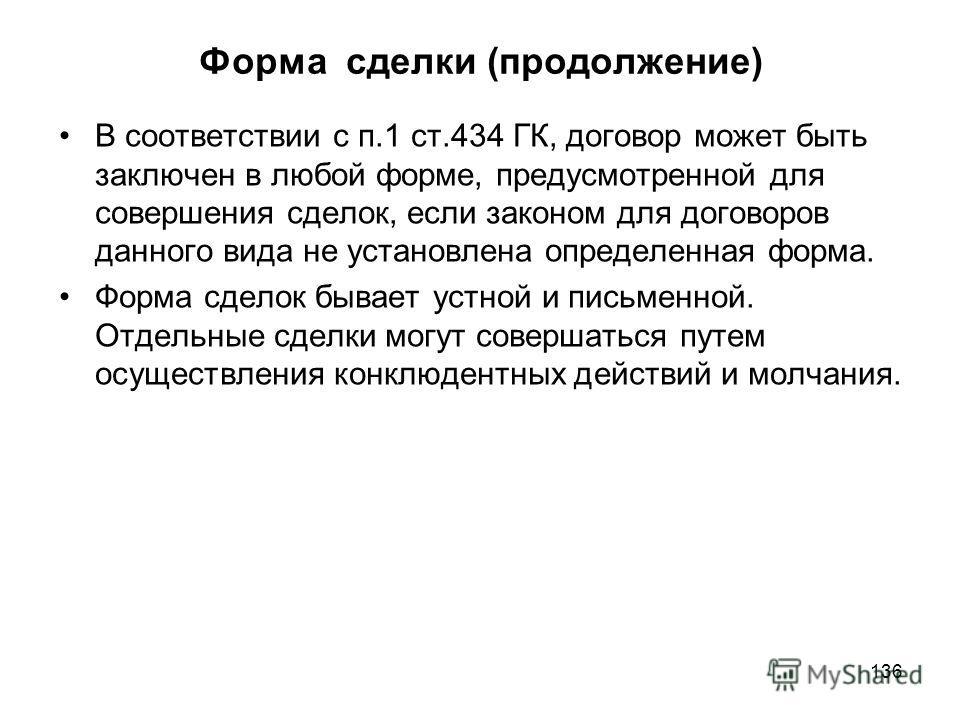 136 Форма сделки (продолжение) В соответствии с п.1 ст.434 ГК, договор может быть заключен в любой форме, предусмотренной для совершения сделок, если законом для договоров данного вида не установлена определенная форма. Форма сделок бывает устной и п