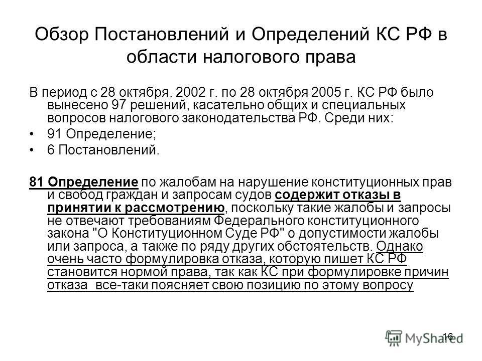 16 В период с 28 октября. 2002 г. по 28 октября 2005 г. КС РФ было вынесено 97 решений, касательно общих и специальных вопросов налогового законодательства РФ. Среди них: 91 Определение; 6 Постановлений. 81 Определение по жалобам на нарушение констит