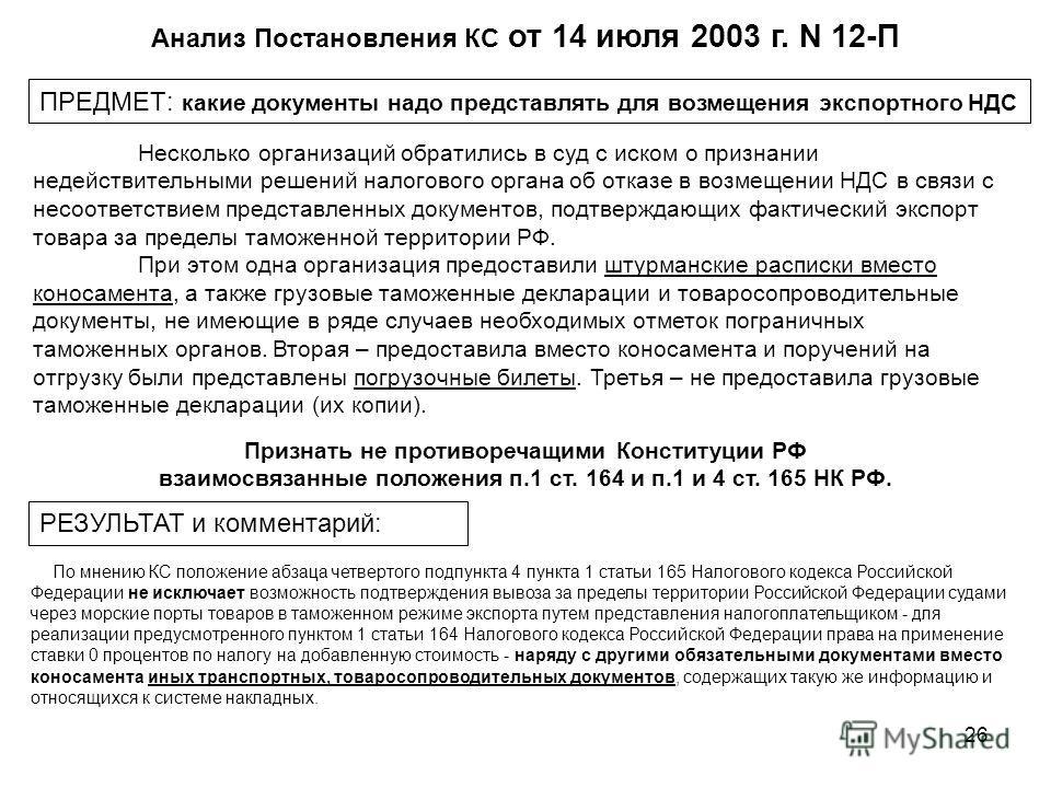 26 Анализ Постановления КС от 14 июля 2003 г. N 12-П ПРЕДМЕТ: какие документы надо представлять для возмещения экспортного НДС Признать не противоречащими Конституции РФ взаимосвязанные положения п.1 ст. 164 и п.1 и 4 ст. 165 НК РФ. Несколько организ