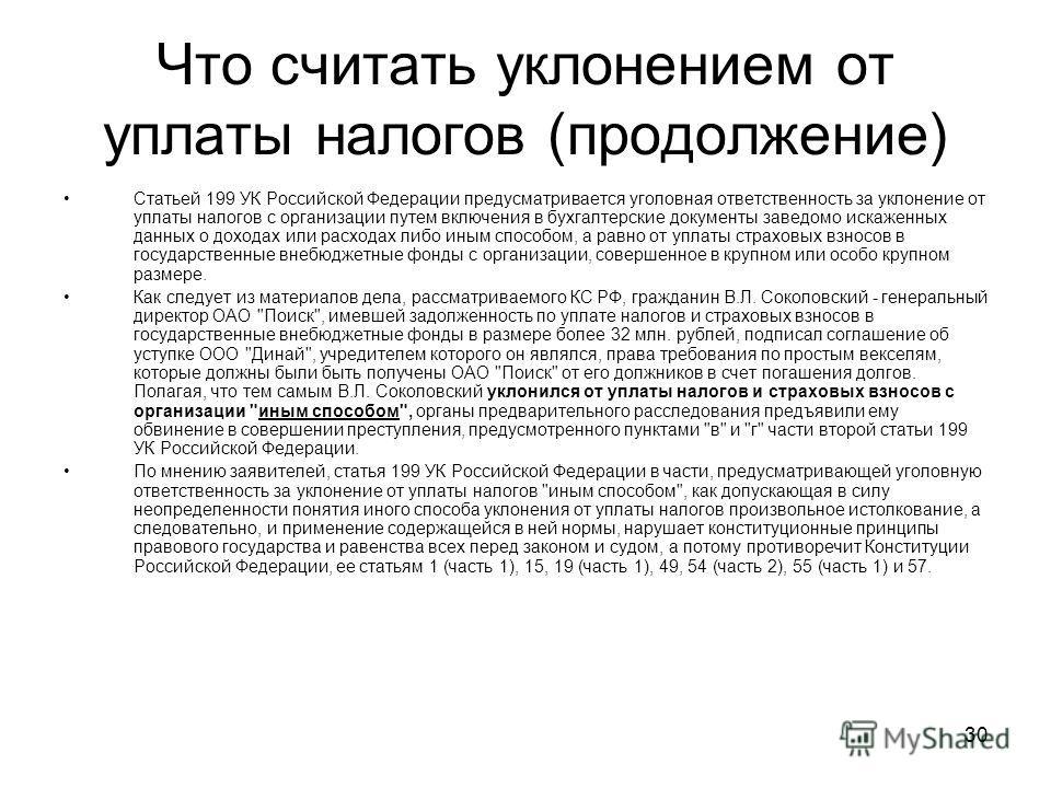 30 Статьей 199 УК Российской Федерации предусматривается уголовная ответственность за уклонение от уплаты налогов с организации путем включения в бухгалтерские документы заведомо искаженных данных о доходах или расходах либо иным способом, а равно от