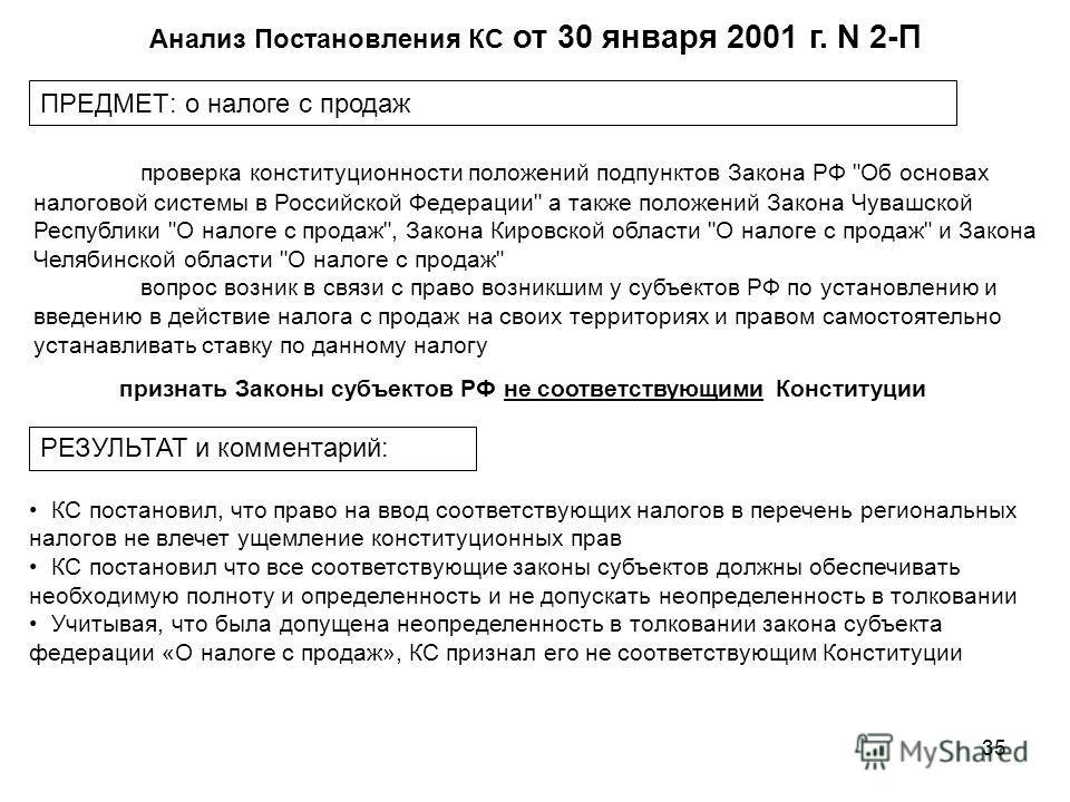35 Анализ Постановления КС от 30 января 2001 г. N 2-П ПРЕДМЕТ: о налоге с продаж признать Законы субъектов РФ не соответствующими Конституции проверка конституционности положений подпунктов Закона РФ