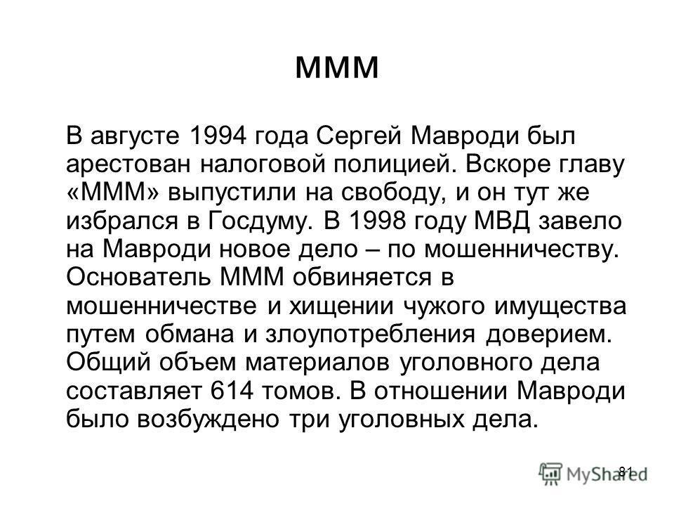 81 ммм В августе 1994 года Сергей Мавроди был арестован налоговой полицией. Вскоре главу «МММ» выпустили на свободу, и он тут же избрался в Госдуму. В 1998 году МВД завело на Мавроди новое дело – по мошенничеству. Основатель МММ обвиняется в мошеннич