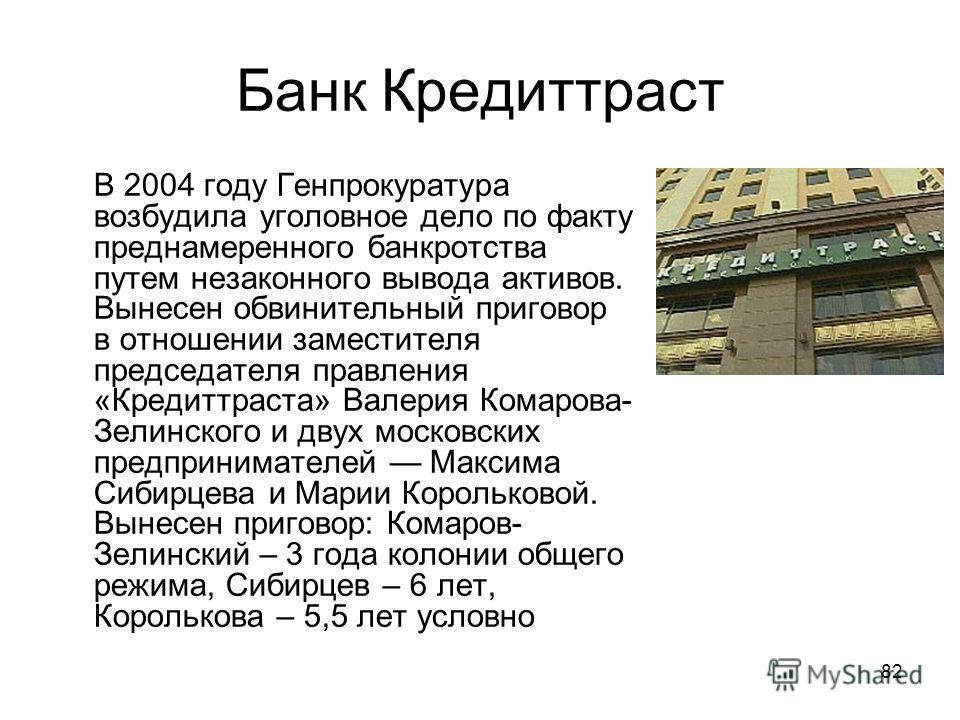 82 Банк Кредиттраст В 2004 году Генпрокуратура возбудила уголовное дело по факту преднамеренного банкротства путем незаконного вывода активов. Вынесен обвинительный приговор в отношении заместителя председателя правления «Кредиттраста» Валерия Комаро