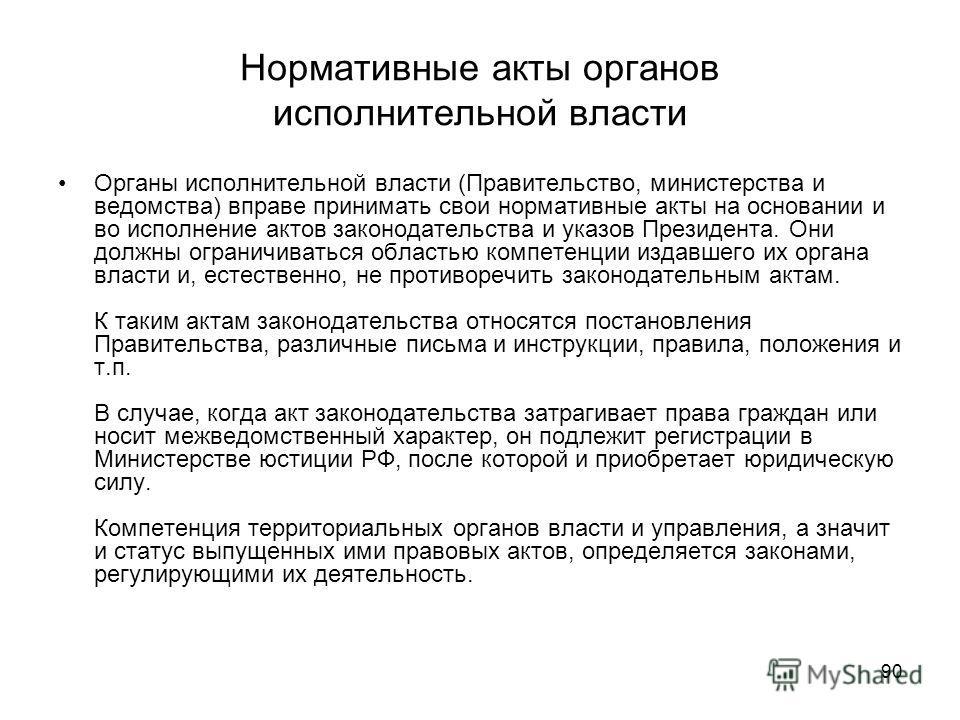 90 Нормативные акты органов исполнительной власти Органы исполнительной власти (Правительство, министерства и ведомства) вправе принимать свои нормативные акты на основании и во исполнение актов законодательства и указов Президента. Они должны ограни