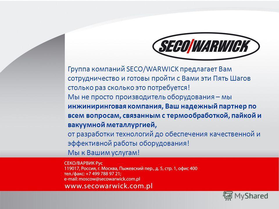 We are a global leader of industrial equipment for metal heat processing 14 Группа компаний SECO/WARWICK предлагает Вам сотрудничество и готовы пройти с Вами эти Пять Шагов столько раз сколько это потребуется! Мы не просто производитель оборудования
