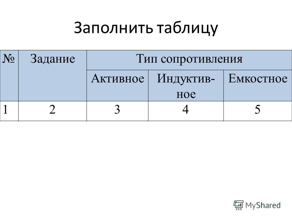 Заполнить таблицу ЗаданиеТип сопротивления АктивноеИндуктив- ное Емкостное 12345
