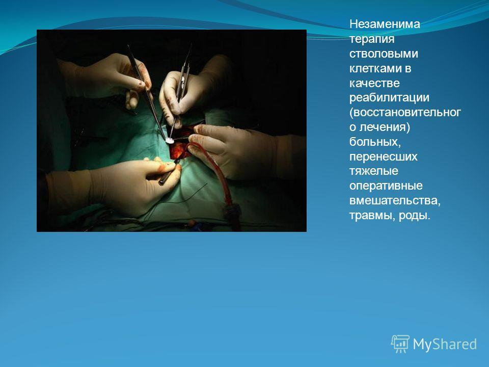 Незаменима терапия стволовыми клетками в качестве реабилитации (восстановительног о лечения) больных, перенесших тяжелые оперативные вмешательства, травмы, роды.