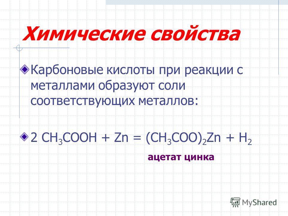 Химические свойства Карбоновые кислоты при реакции с металлами образуют соли соответствующих металлов: 2 CH 3 COOH + Zn = (CH 3 COO) 2 Zn + H 2 ацетат цинка