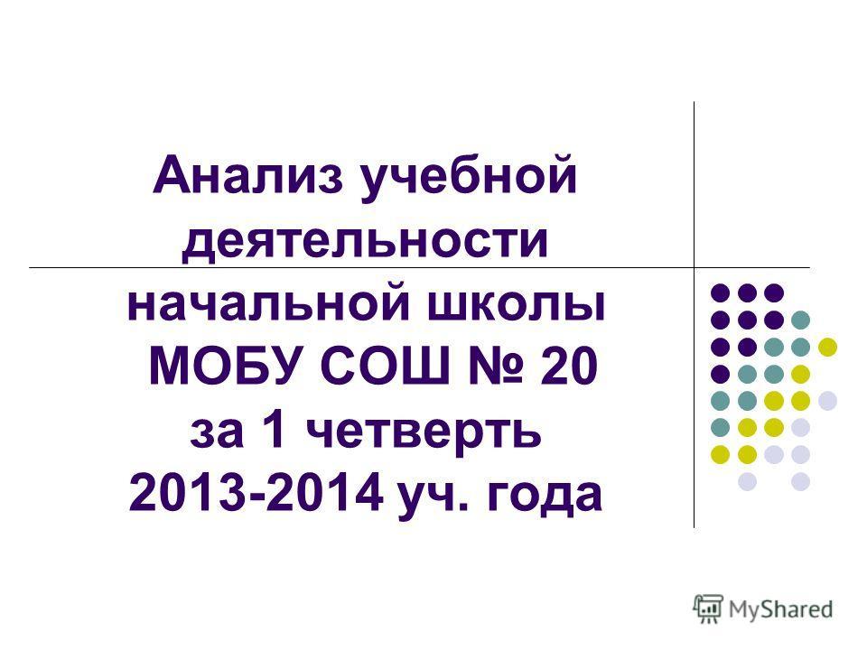 Анализ учебной деятельности начальной школы МОБУ СОШ 20 за 1 четверть 2013-2014 уч. года