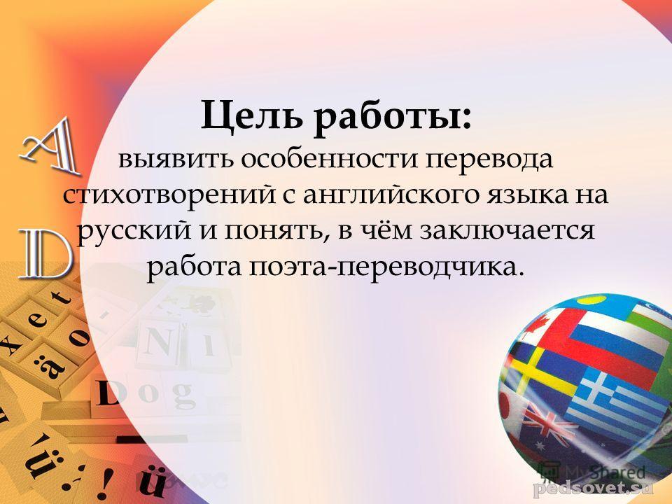Цель работы: выявить особенности перевода стихотворений с английского языка на русский и понять, в чём заключается работа поэта-переводчика.