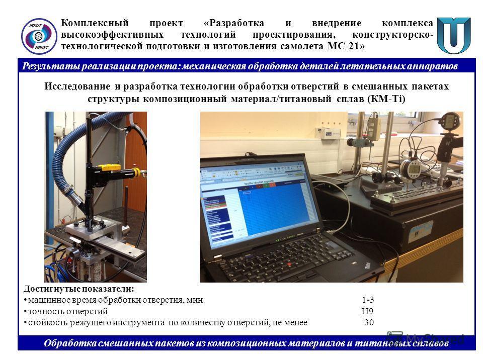 Результаты реализации проекта: механическая обработка деталей летательных аппаратов Исследование и разработка технологии обработки отверстий в смешанных пакетах структуры композиционный материал/титановый сплав (КМ-Ti) Комплексный проект «Разработка