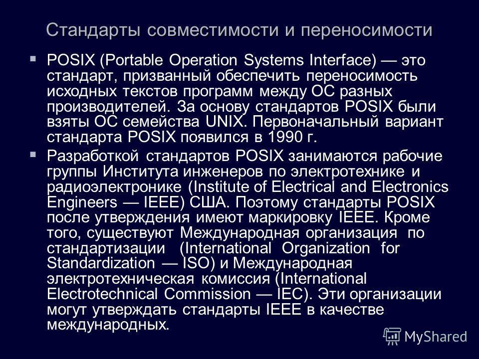 POSIX (Portable Operation Systems Interface) это стандарт, призванный обеспечить переносимость исходных текстов программ между ОС разных производителей. За основу стандартов POSIX были взяты ОС семейства UNIX. Первоначальный вариант стандарта POSIX п
