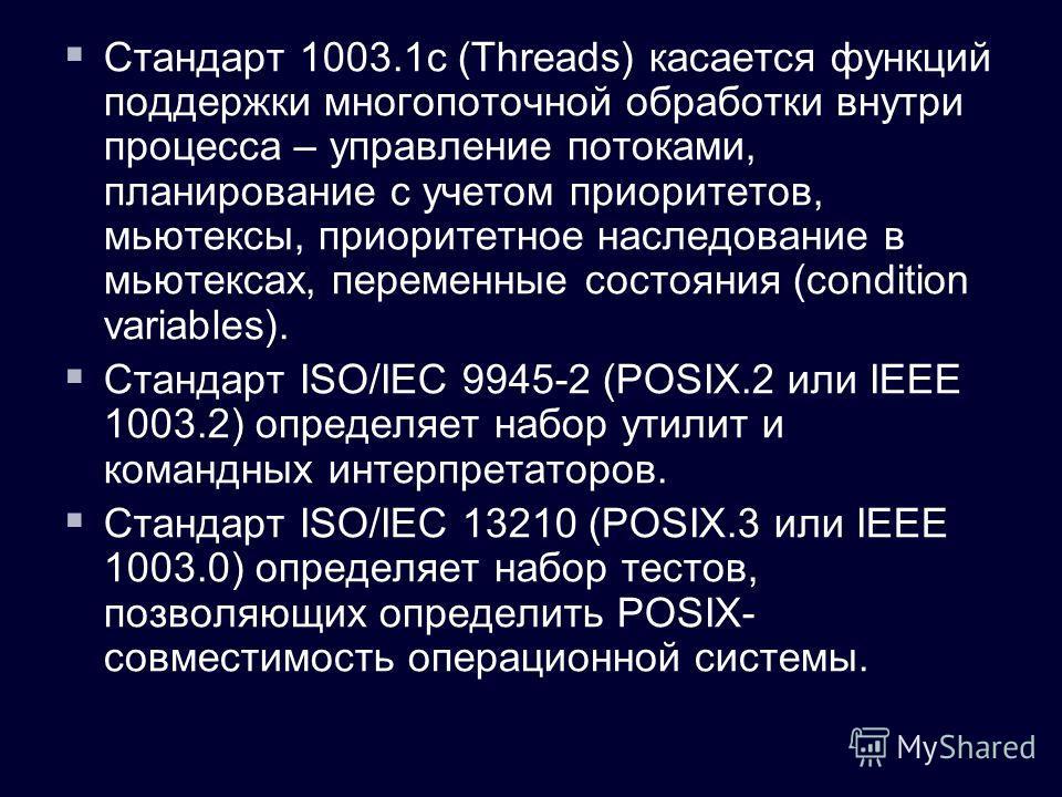 Стандарт 1003.1c (Threads) касается функций поддержки многопоточной обработки внутри процесса – управление потоками, планирование с учетом приоритетов, мьютексы, приоритетное наследование в мьютексах, переменные состояния (condition variables). Станд