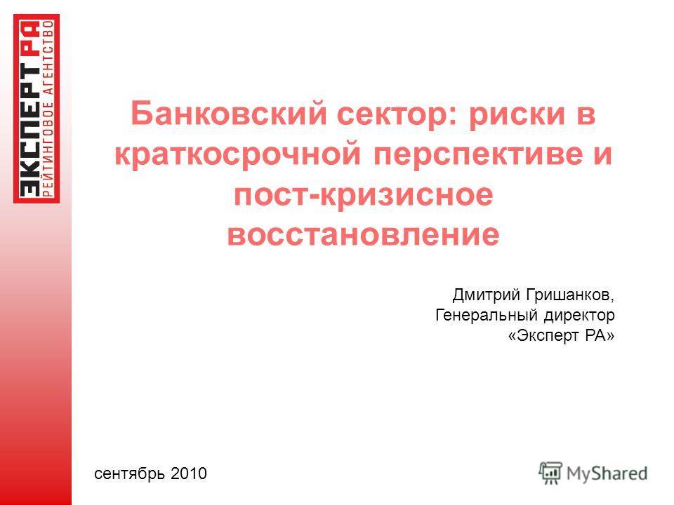 Банковский сектор: риски в краткосрочной перспективе и пост-кризисное восстановление Дмитрий Гришанков, Генеральный директор «Эксперт РА» сентябрь 2010