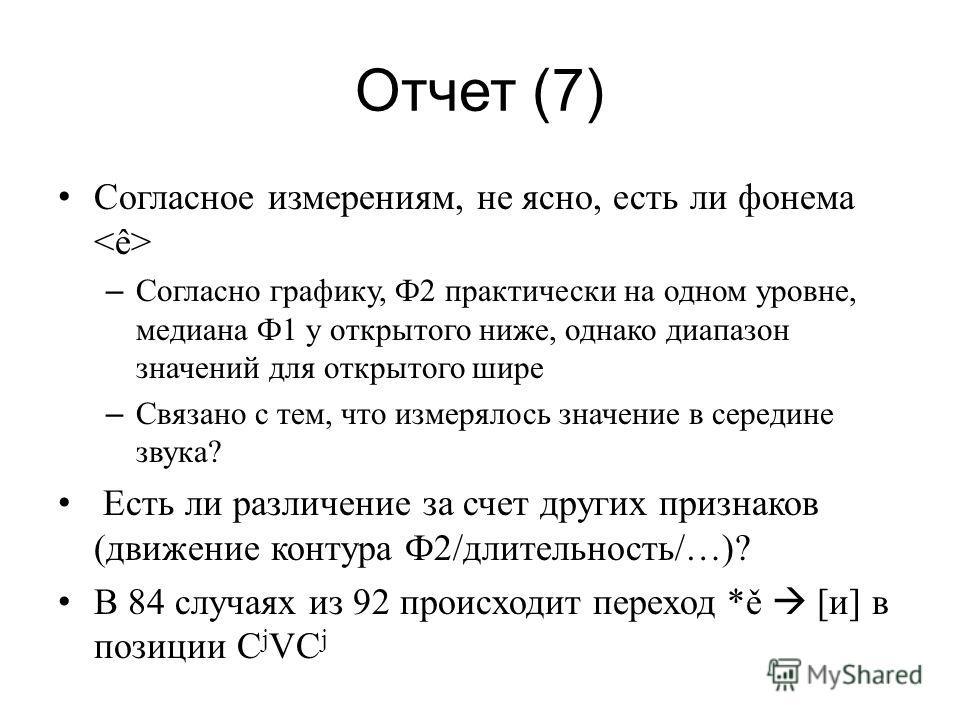 Отчет (7) Согласное измерениям, не ясно, есть ли фонема – Согласно графику, Ф2 практически на одном уровне, медиана Ф1 у открытого ниже, однако диапазон значений для открытого шире – Связано с тем, что измерялось значение в середине звука? Есть ли ра