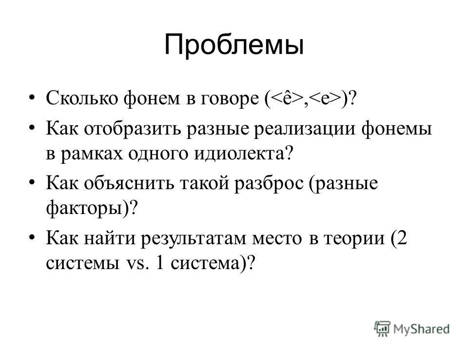 Проблемы Сколько фонем в говоре (, )? Как отобразить разные реализации фонемы в рамках одного идиолекта? Как объяснить такой разброс (разные факторы)? Как найти результатам место в теории (2 системы vs. 1 система)?