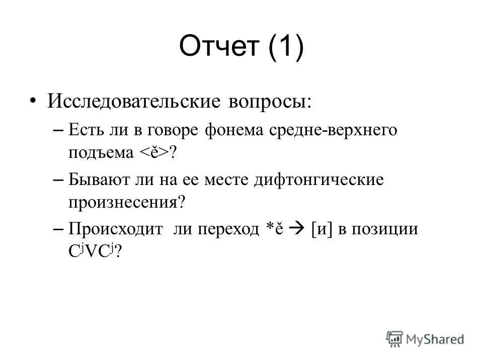 Отчет (1) Исследовательские вопросы: – Есть ли в говоре фонема средне-верхнего подъема ? – Бывают ли на ее месте дифтонгические произнесения? – Происходит ли переход *ě [и] в позиции C j VC j ?