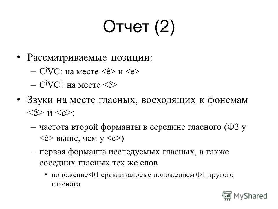 Отчет (2) Рассматриваемые позиции: – C j VC: на месте и – C j VC j : на месте Звуки на месте гласных, восходящих к фонемам и : – частота второй форманты в середине гласного (Ф2 у выше, чем у ) – первая форманта исследуемых гласных, а также соседних г