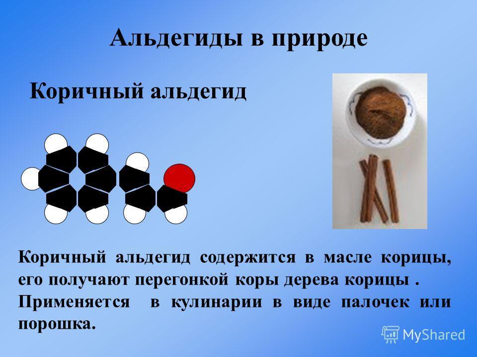 Коричный альдегид Коричный альдегид содержится в масле корицы, его получают перегонкой коры дерева корицы. Применяется в кулинарии в виде палочек или порошка. Альдегиды в природе
