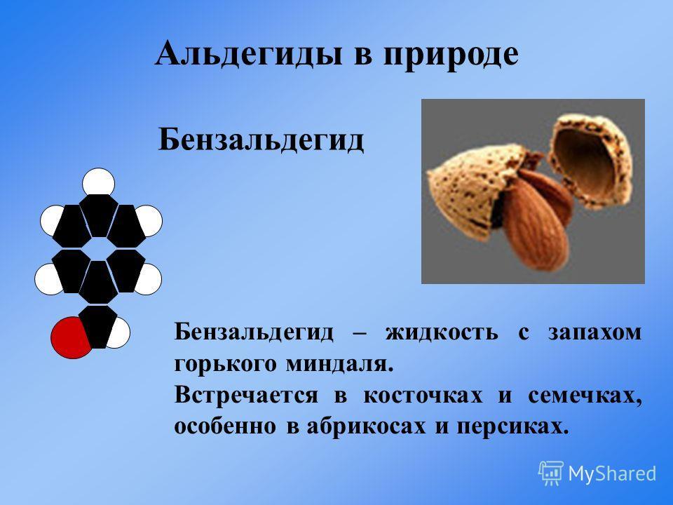 Бензальдегид Бензальдегид – жидкость с запахом горького миндаля. Встречается в косточках и семечках, особенно в абрикосах и персиках. Альдегиды в природе