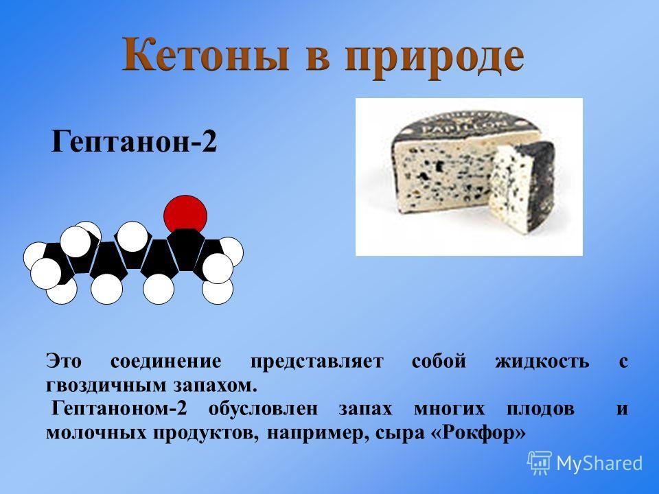 Это соединение представляет собой жидкость с гвоздичным запахом. Гептаноном-2 обусловлен запах многих плодов и молочных продуктов, например, сыра «Рокфор» Гептанон-2