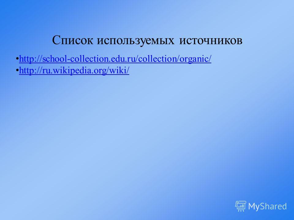 Список используемых источников http://school-collection.edu.ru/collection/organic/ http://ru.wikipedia.org/wiki/