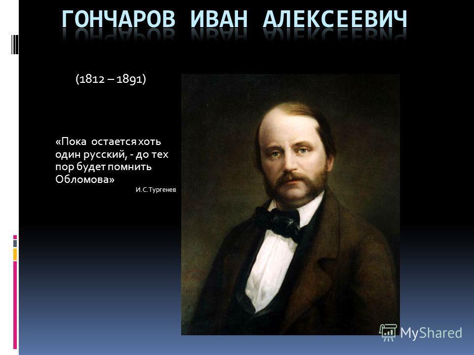 (1812 – 1891) «Пока остается хоть один русский, - до тех пор будет помнить Обломова» И.С.Тургенев