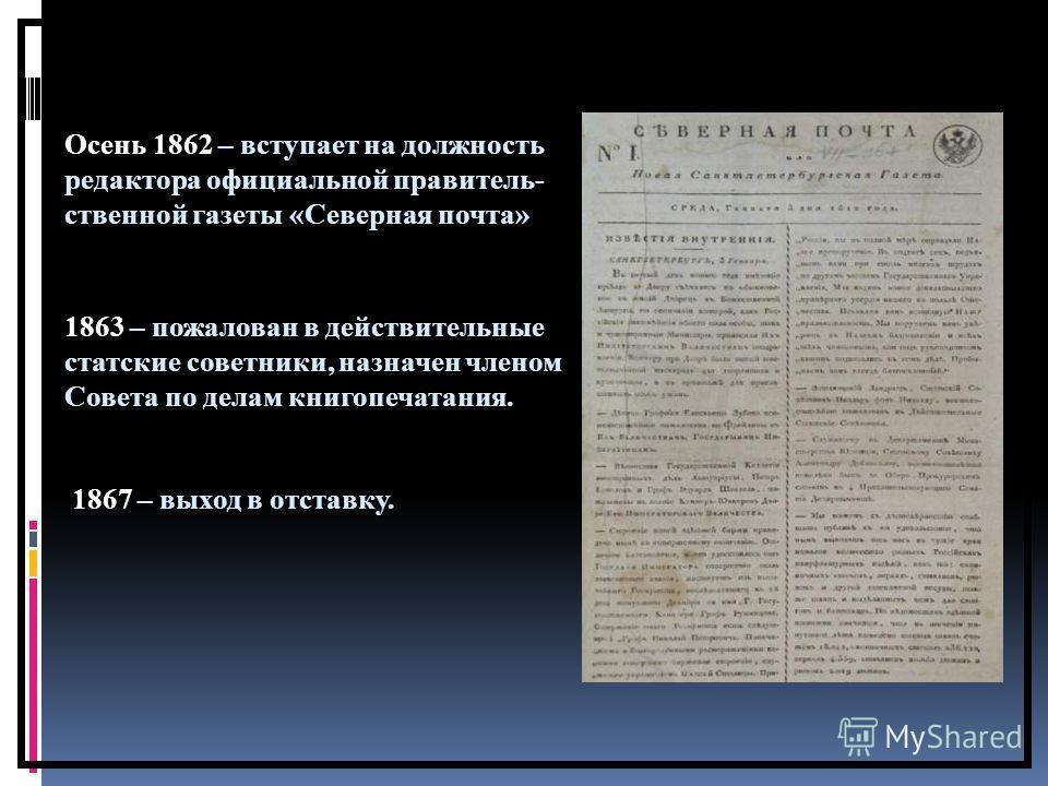 Осень 1862 – вступает на должность редактора официальной правитель- ственной газеты «Северная почта» 1863 – пожалован в действительные статские советники, назначен членом Совета по делам книгопечатания. 1867 – выход в отставку.