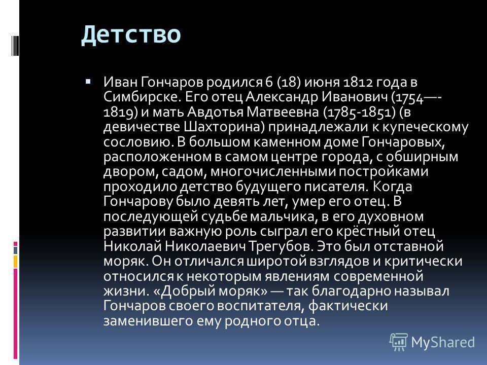 Детство Иван Гончаров родился 6 (18) июня 1812 года в Симбирске. Его отец Александр Иванович (1754- 1819) и мать Авдотья Матвеевна (1785-1851) (в девичестве Шахторина) принадлежали к купеческому сословию. В большом каменном доме Гончаровых, расположе