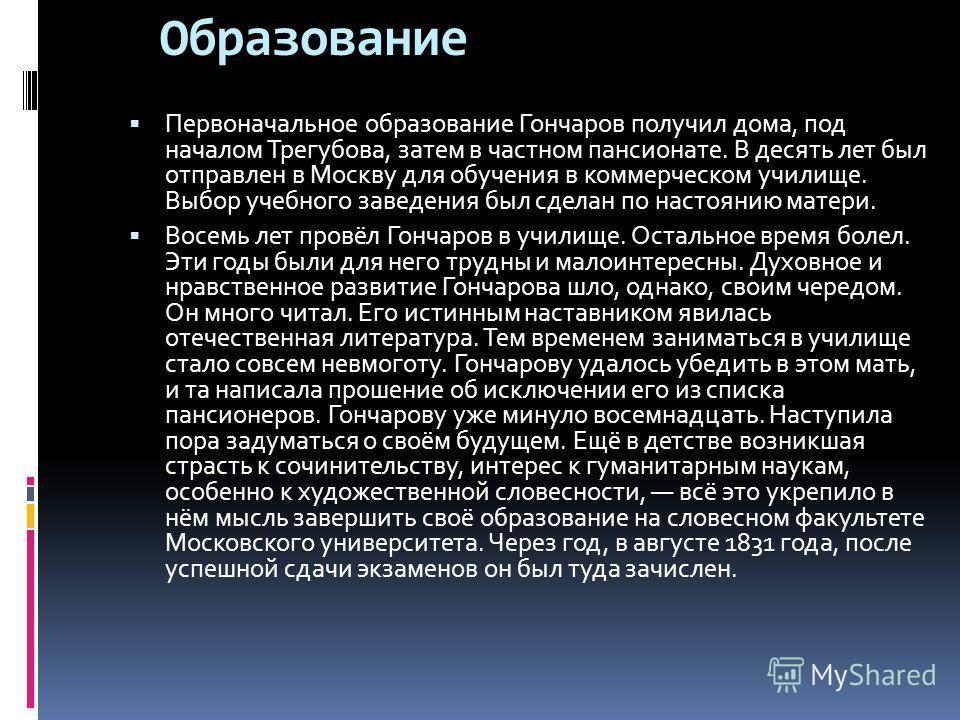 Образование Первоначальное образование Гончаров получил дома, под началом Трегубова, затем в частном пансионате. В десять лет был отправлен в Москву для обучения в коммерческом училище. Выбор учебного заведения был сделан по настоянию матери. Восемь