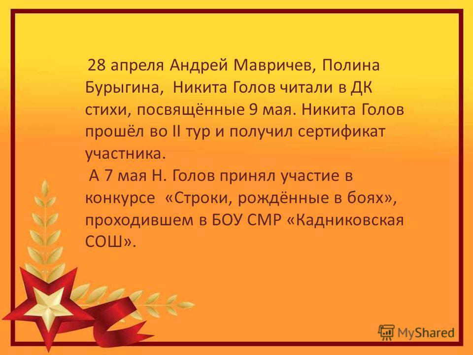 28 апреля Андрей Мавричев, Полина Бурыгина, Никита Голов читали в ДК стихи, посвящённые 9 мая. Никита Голов прошёл во II тур и получил сертификат участника. А 7 мая Н. Голов принял участие в конкурсе «Строки, рождённые в боях», проходившем в БОУ СМР