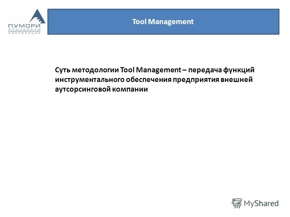 Tool Management Суть методологии Tool Management – передача функций инструментального обеспечения предприятия внешней аутсорсинговой компании