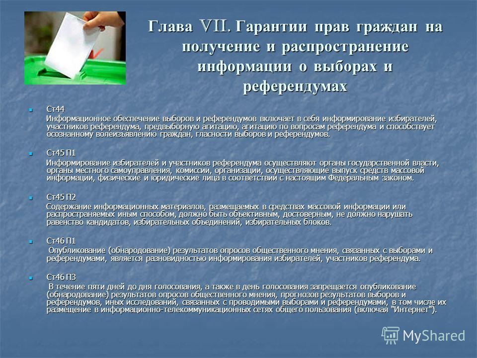 Глава VII. Гарантии прав граждан на получение и распространение информации о выборах и референдумах Ст44 Ст44 Информационное обеспечение выборов и референдумов включает в себя информирование избирателей, участников референдума, предвыборную агитацию,