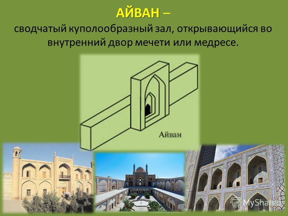 АЙВАН АЙВАН – сводчатый куполообразный зал, открывающийся во внутренний двор мечети или медресе.